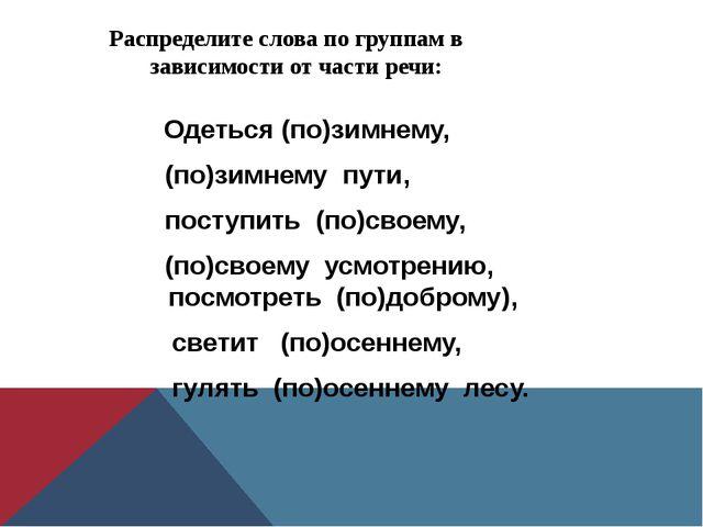 Распределите слова по группам в зависимости от части речи: Одеться (по)зимнем...