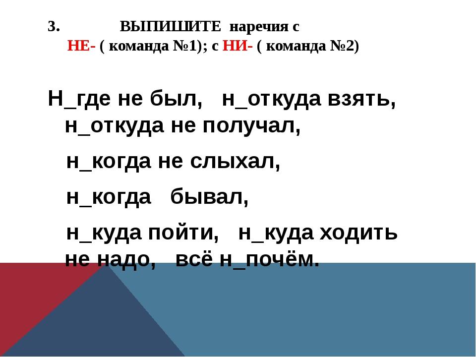 3. ВЫПИШИТЕ наречия с НЕ- ( команда №1); с НИ- ( команда №2) Н_где не был, н_...