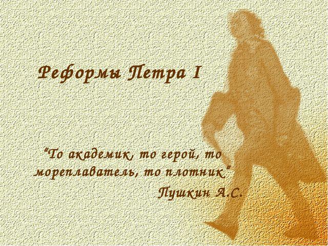 """Реформы Петра I """"То академик, то герой, то мореплаватель, то плотник"""" Пушкин..."""