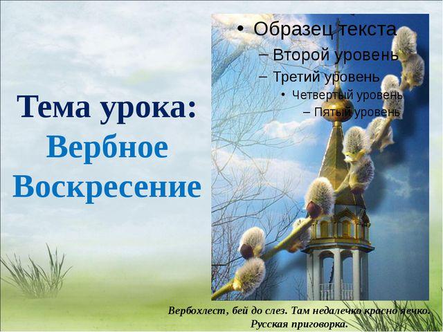 Тема урока: Вербное Воскресение Вербохлест, бей до слез. Там недалечко красно...