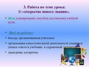 3. Работа по теме урока: 1) «открытие нового знания». Цель:планирование спосо
