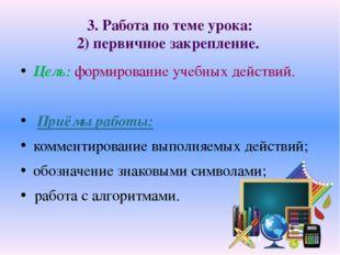 3. Работа по теме урока: 2) первичное закрепление. Цель: формирование учебных