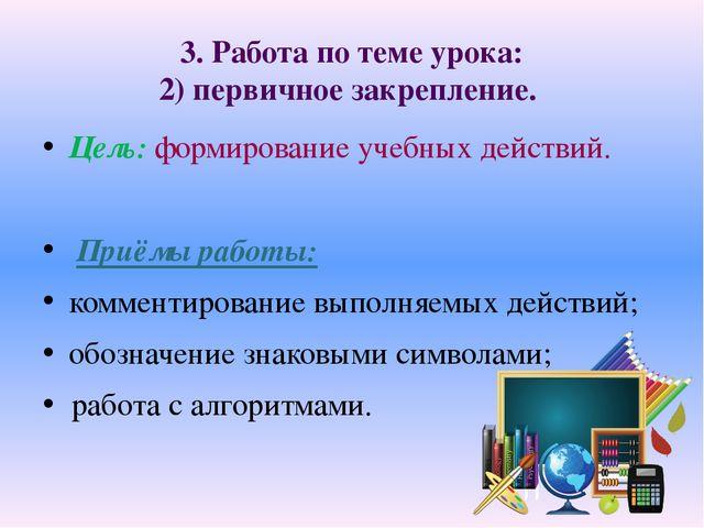 3. Работа по теме урока: 2) первичное закрепление. Цель: формирование учебных...