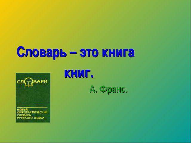 Словарь – это книга книг. А. Франс.