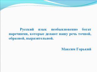 Русский язык необыкновенно богат наречиями, которые делают нашу речь т