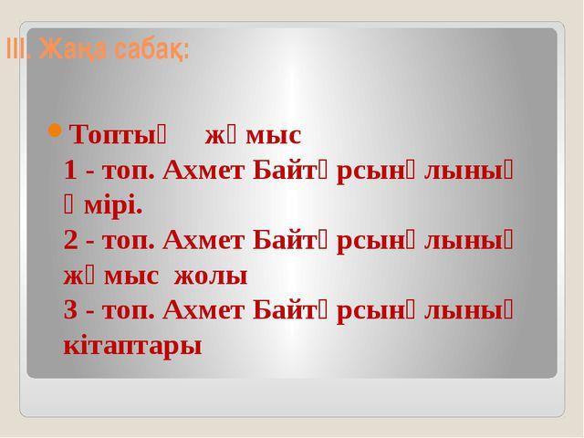 III. Жаңа сабақ: Топтық жұмыс 1 - топ. Ахмет Байтұрсынұлының өмірі. 2 - топ....
