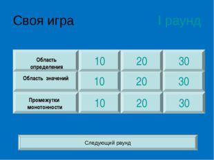 Своя игра I раунд 10 10 10 30 30 30 20 20 20 Область определения Область знач