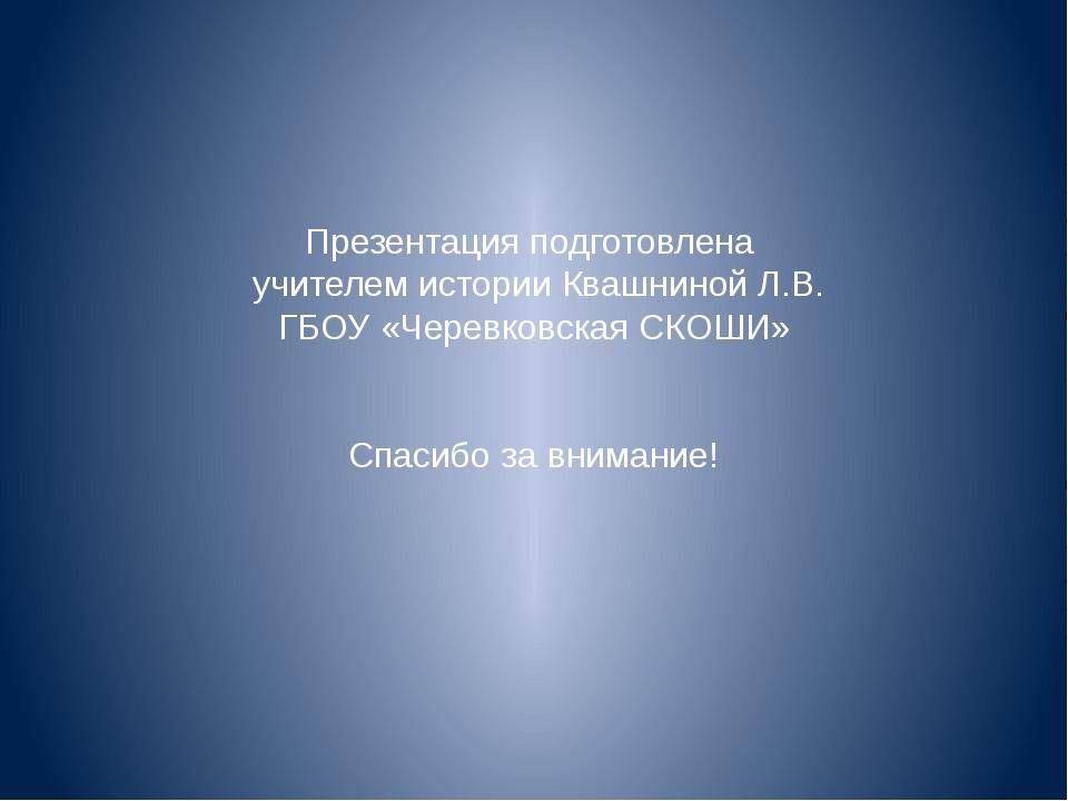 Презентация подготовлена учителем истории Квашниной Л.В. ГБОУ «Черевковская...