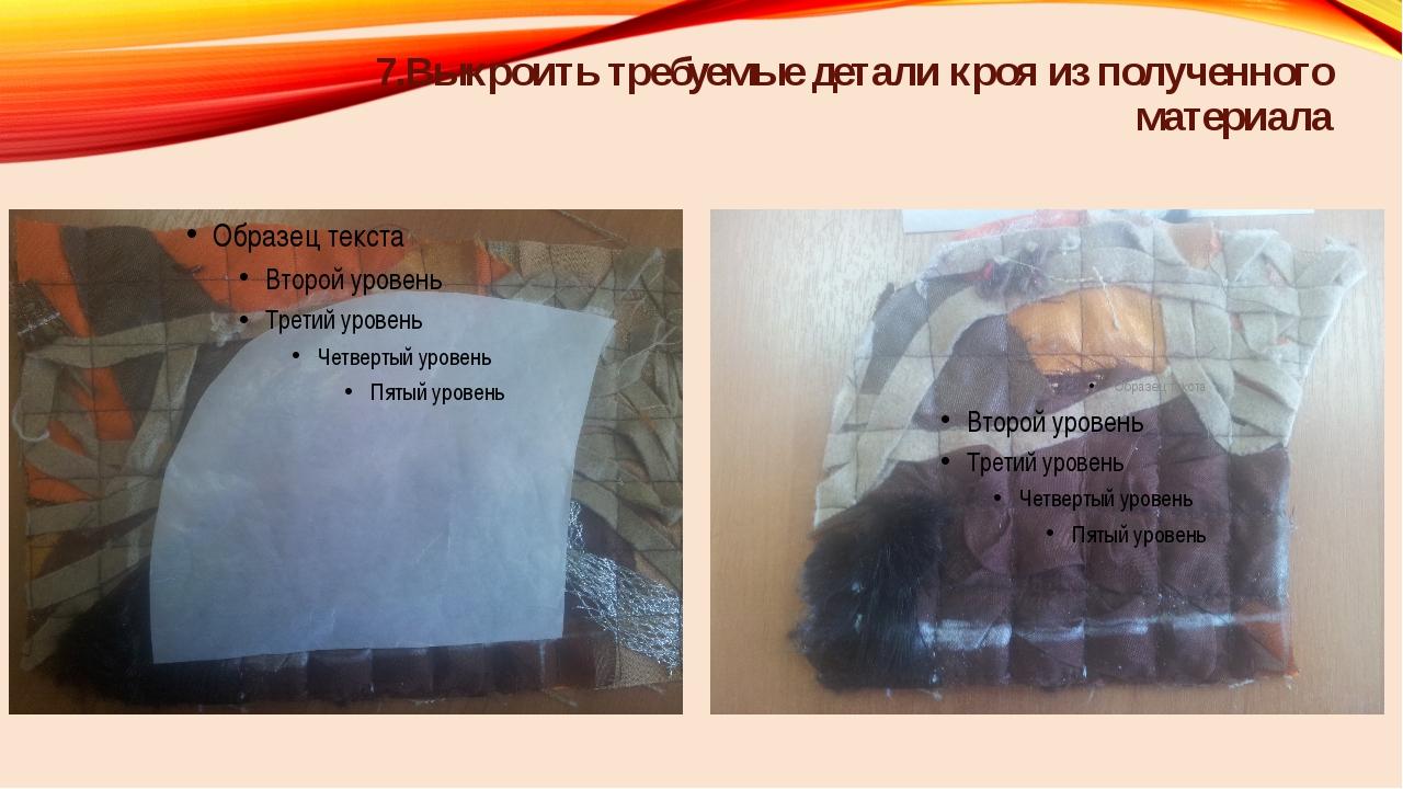 7.Выкроить требуемые детали кроя из полученного материала