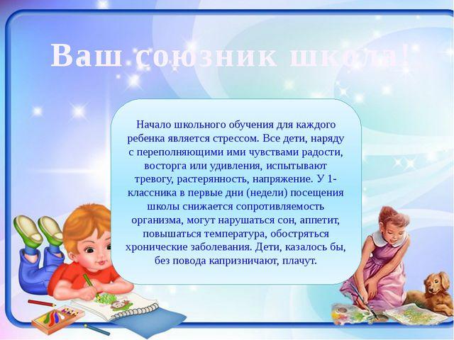 Ваш союзник школа! Начало школьного обучения для каждого ребенка является ст...