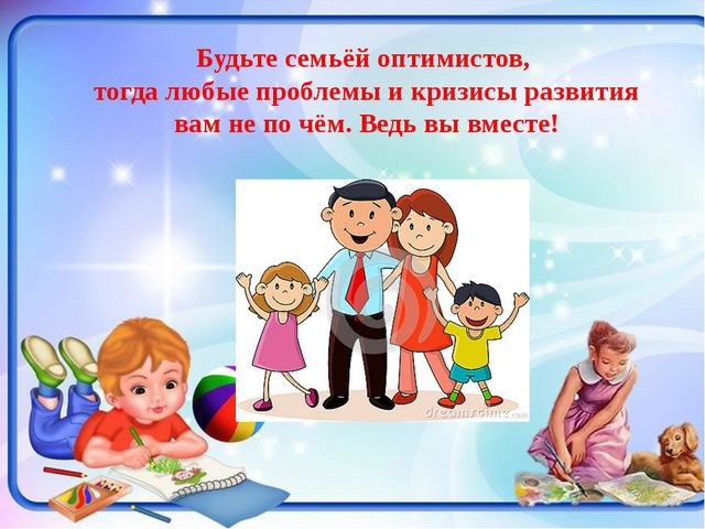 Будьте семьёй оптимистов, тогда любые проблемы и кризисы развития вам не по...