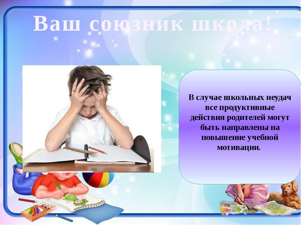Ваш союзник школа! В случае школьных неудач все продуктивные действия родите...
