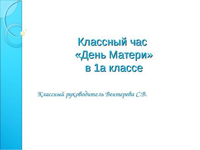 Классный час «День Матери» в 1а классе Классный руководитель Вентерева С.В.