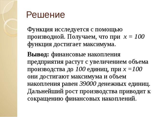 Решение Функция исследуется с помощью производной. Получаем, что при х = 100...