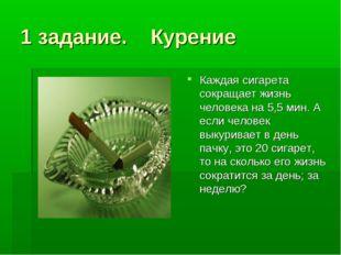 1 задание. Курение Каждая сигарета сокращает жизнь человека на 5,5 мин. А есл