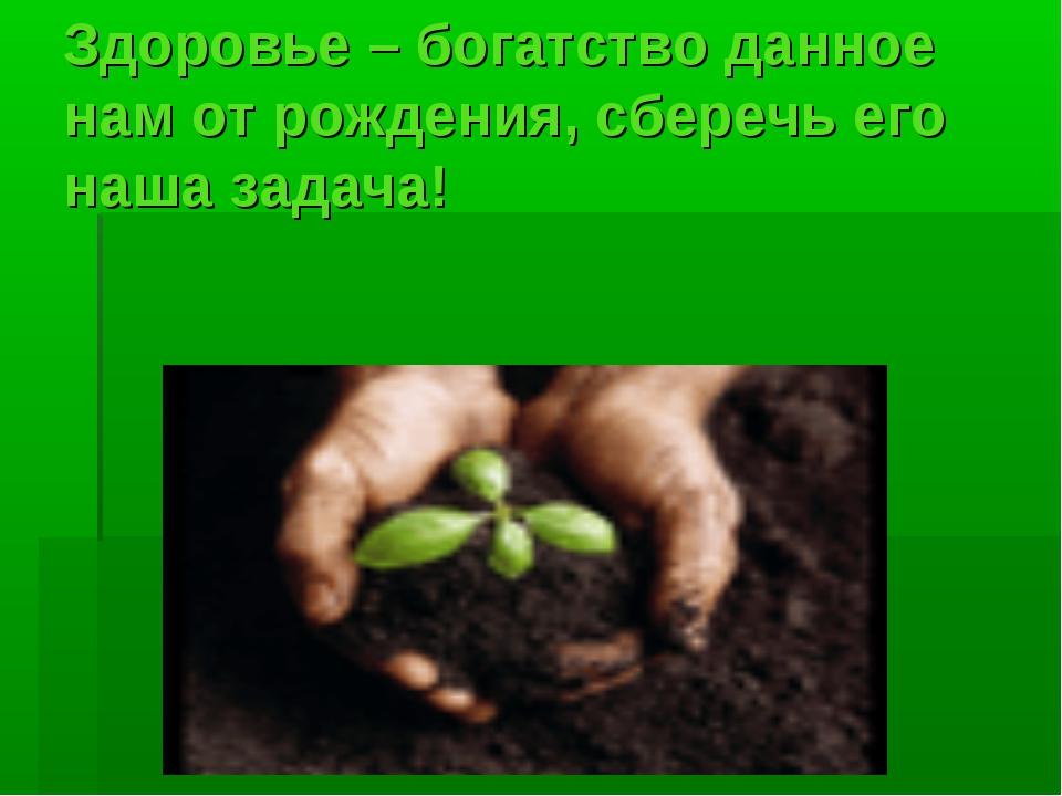 Здоровье – богатство данное нам от рождения, сберечь его наша задача!