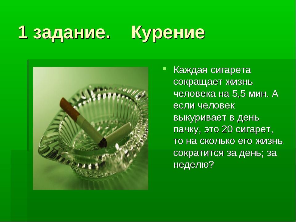 1 задание. Курение Каждая сигарета сокращает жизнь человека на 5,5 мин. А есл...