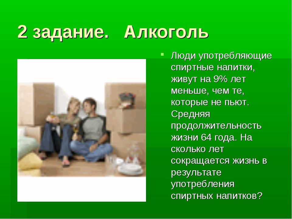 2 задание. Алкоголь Люди употребляющие спиртные напитки, живут на 9% лет мень...