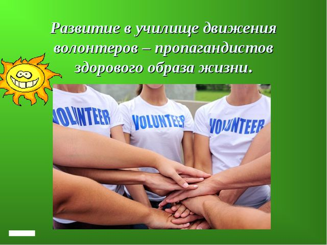 Развитие в училище движения волонтеров – пропагандистов здорового образа жизни.