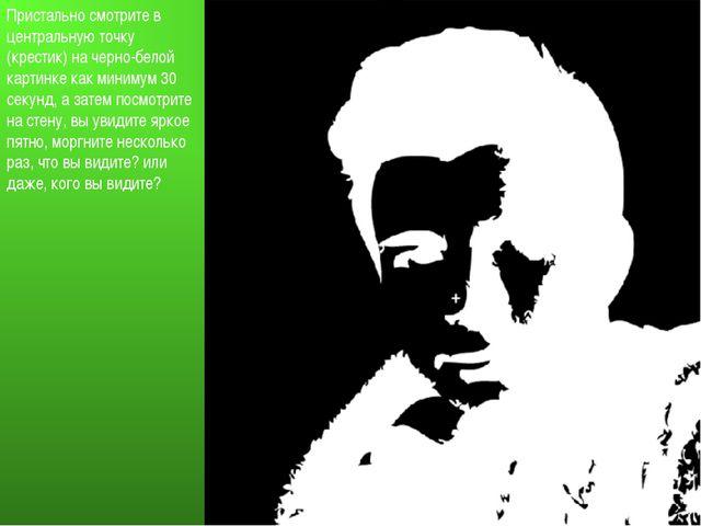 Пристально смотрите в центральную точку (крестик) на черно-белой картинке как...