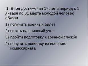 1. В год достижения 17 лет в период с 1 января по 31 марта молодой человек о