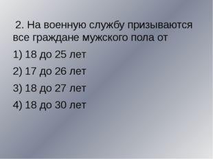 2. На военную службу призываются все граждане мужского пола от 18 до 25 лет