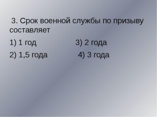 3. Срок военной службы по призыву составляет 1 год 3) 2 года 2) 1,5 года 4)
