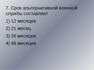 7. Срок альтернативной военной службы составляет 12 месяцев 21 месяц 36 меся