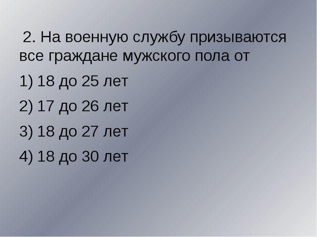 2. На военную службу призываются все граждане мужского пола от 18 до 25 лет...
