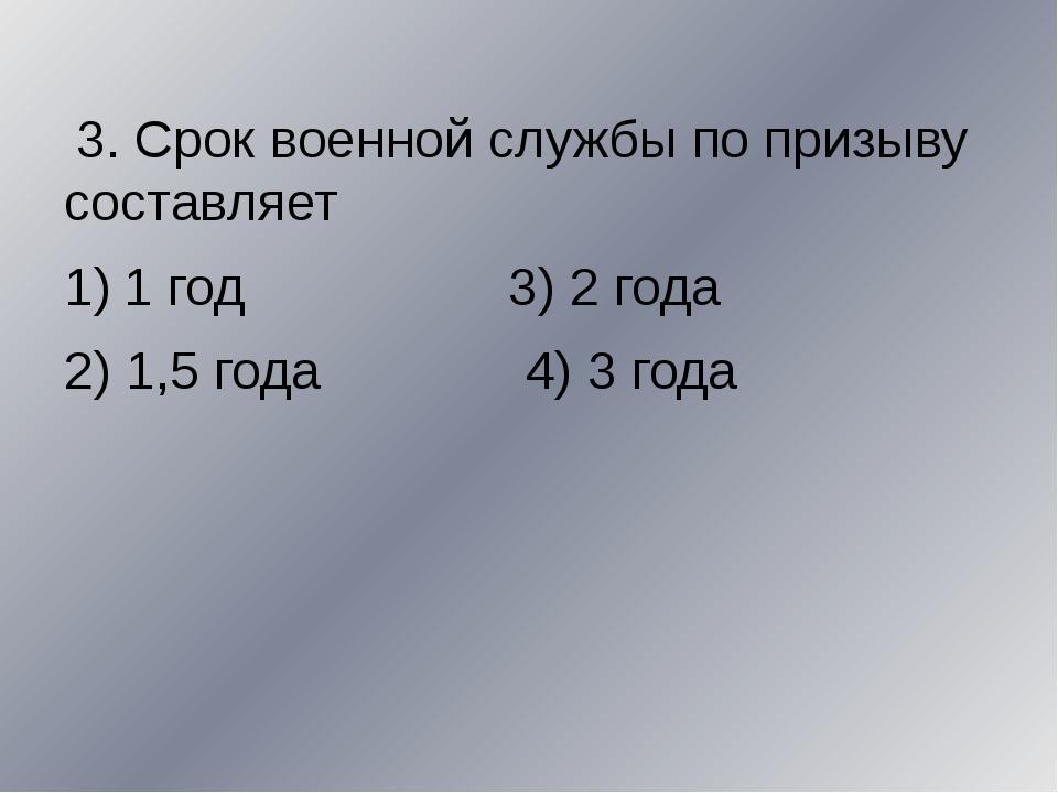 3. Срок военной службы по призыву составляет 1 год 3) 2 года 2) 1,5 года 4)...