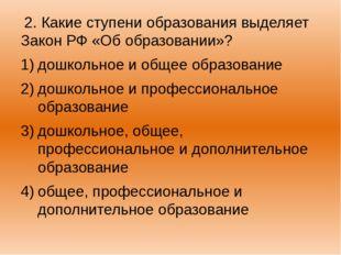 2. Какие ступени образования выделяет Закон РФ «Об образовании»? дошкольное