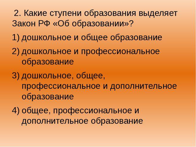 2. Какие ступени образования выделяет Закон РФ «Об образовании»? дошкольное...