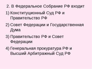 2. В Федеральное Собрание РФ входит Конституционный Суд РФ и Правительство Р