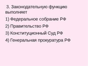 3. Законодательную функцию выполняет Федеральное собрание РФ Правительство Р