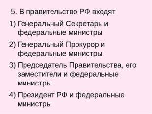 5. В правительство РФ входят Генеральный Секретарь и федеральные министры Ге