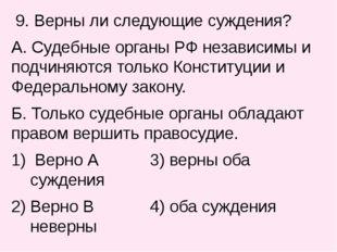 9. Верны ли следующие суждения? А. Судебные органы РФ независимы и подчиняют