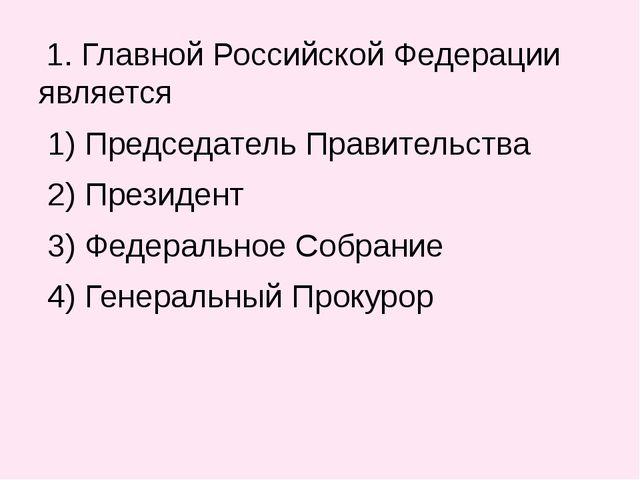 1. Главной Российской Федерации является 1) Председатель Правительства 2) Пр...