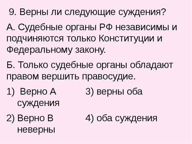 9. Верны ли следующие суждения? А. Судебные органы РФ независимы и подчиняют...