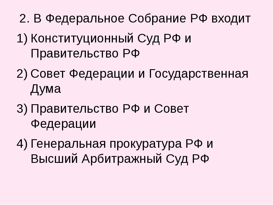 2. В Федеральное Собрание РФ входит Конституционный Суд РФ и Правительство Р...