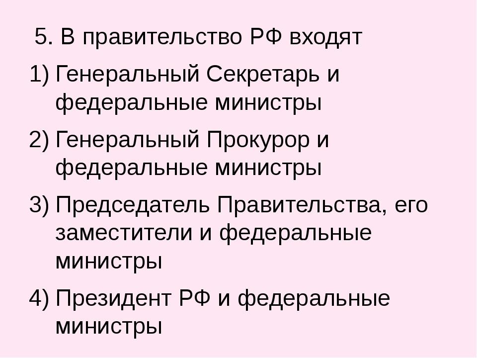 5. В правительство РФ входят Генеральный Секретарь и федеральные министры Ге...