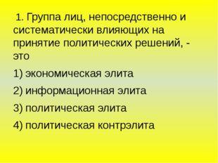 1. Группа лиц, непосредственно и систематически влияющих на принятие политич