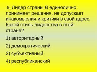 5. Лидер страны В единолично принимает решения, не допускает инакомыслия и к