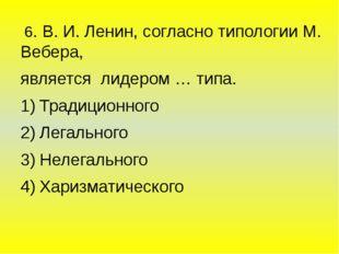 6. В. И. Ленин, согласно типологии М. Вебера, является лидером … типа. Тради
