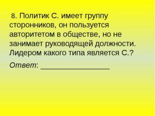 8. Политик С. имеет группу сторонников, он пользуется авторитетом в обществе