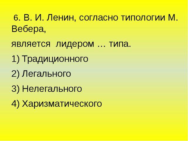 6. В. И. Ленин, согласно типологии М. Вебера, является лидером … типа. Тради...