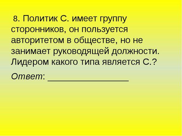 8. Политик С. имеет группу сторонников, он пользуется авторитетом в обществе...