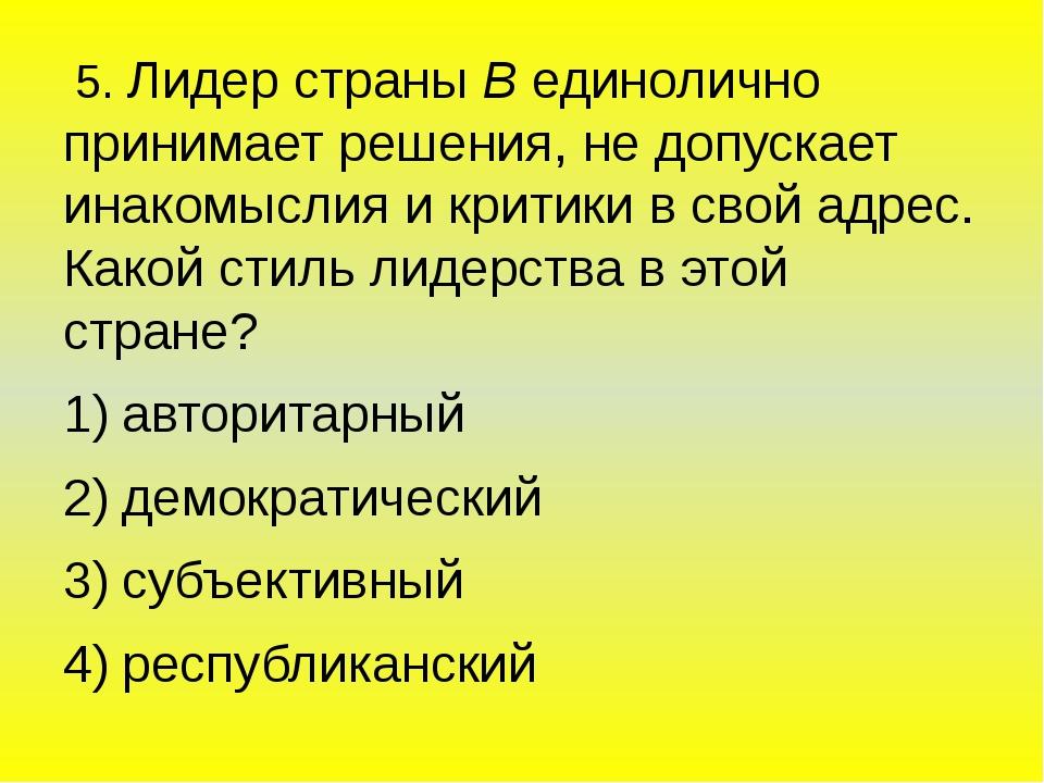 5. Лидер страны В единолично принимает решения, не допускает инакомыслия и к...