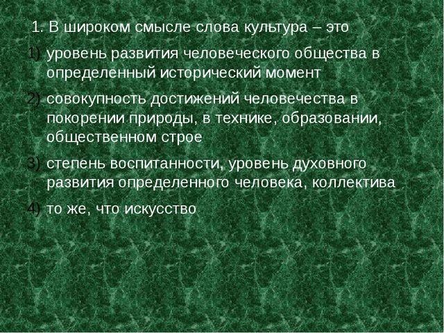 1. В широком смысле слова культура – это уровень развития человеческого обще...