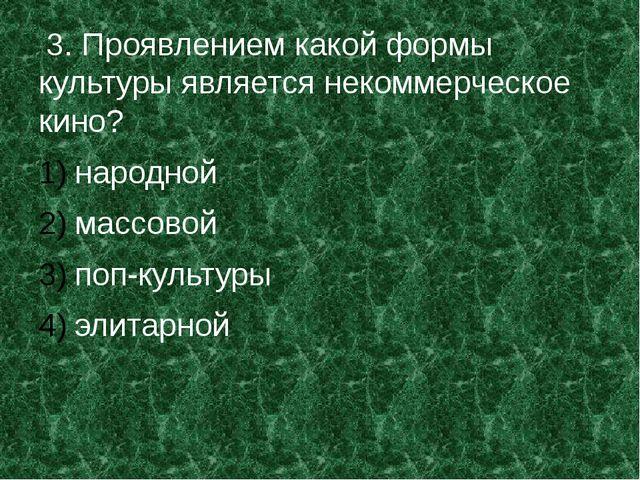 3. Проявлением какой формы культуры является некоммерческое кино? народной м...