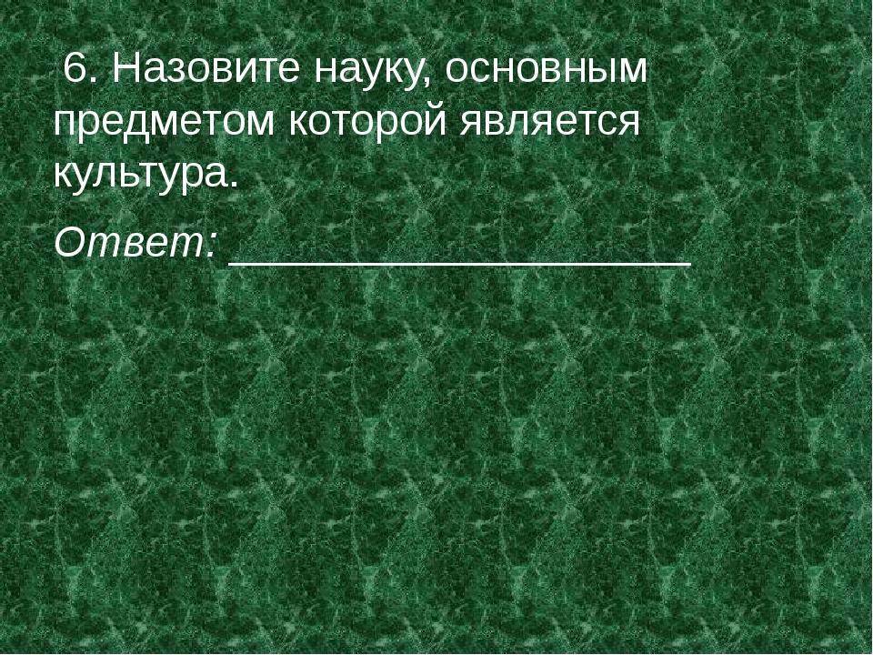 6. Назовите науку, основным предметом которой является культура. Ответ: ____...